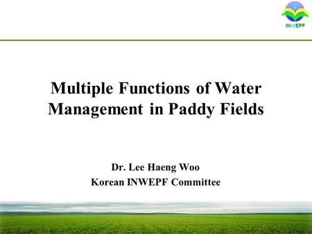 Multiple Functions of Water Management in Paddy Fields Dr. Lee Haeng Woo Korean INWEPF Committee.