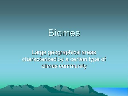 Biomes Large geographical areas characterized by a certain type of climax community.