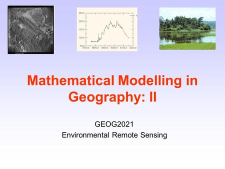 Mathematical Modelling in Geography: II GEOG2021 Environmental Remote Sensing.