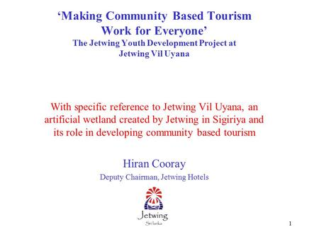 1 'Making Community Based Tourism Work for Everyone' The Jetwing Youth Development Project at Jetwing Vil Uyana With specific reference to Jetwing Vil.
