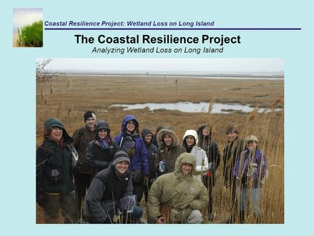 The Coastal Resilience Project Analyzing Wetland Loss on Long Island Coastal Resilience Project: Wetland Loss on Long Island.
