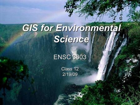 ENSC 3603 Class 12 2/19/09 GIS for Environmental Science.