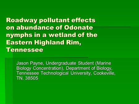 Roadway pollutant effects on abundance of Odonate nymphs in a wetland of the Eastern Highland Rim, Tennessee Jason Payne, Undergraduate Student (Marine.