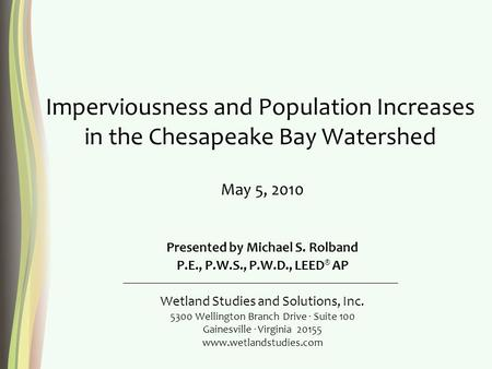 Imperviousness and Population Increases in the Chesapeake Bay Watershed Presented by Michael S. Rolband P.E., P.W.S., P.W.D., LEED ® AP Wetland Studies.