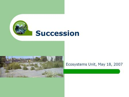 Succession Ecosystems Unit, May 18, 2007. Do ecosystems stay the same forever, or do they change.