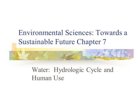 Environmental Sciences: Towards a Sustainable Future Chapter 7 Water: Hydrologic Cycle and Human Use.