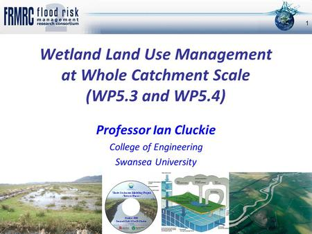 Wetland Land Use Management at Whole Catchment Scale (WP5.3 and WP5.4) Professor Ian Cluckie College of Engineering Swansea University 1.