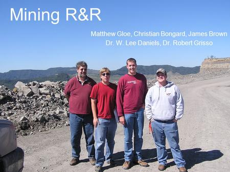Mining R&R Matthew Gloe, Christian Bongard, James Brown Dr. W. Lee Daniels, Dr. Robert Grisso.
