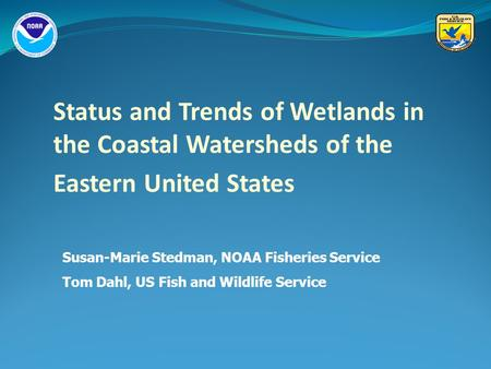 Status and Trends of Wetlands in the Coastal Watersheds of the Eastern United States Susan-Marie Stedman, NOAA Fisheries Service Tom Dahl, US Fish and.