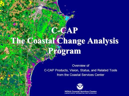 C-CAP The Coastal Change Analysis Program Overview of C-CAP Products, Vision, Status, and Related Tools from the Coastal Services Center.