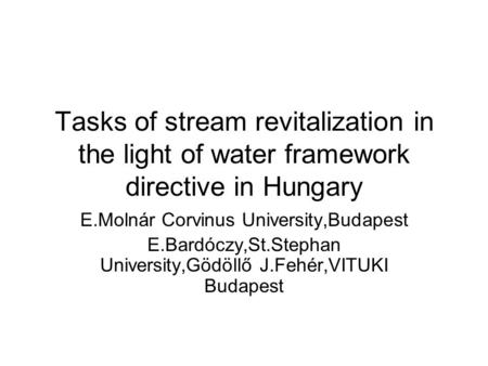 Tasks of stream revitalization in the light of water framework directive in Hungary E.Molnár Corvinus University,Budapest E.Bardóczy,St.Stephan University,Gödöllő.