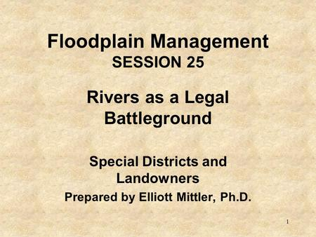 1 Floodplain Management SESSION 25 Rivers as a Legal Battleground Special Districts and Landowners Prepared by Elliott Mittler, Ph.D.