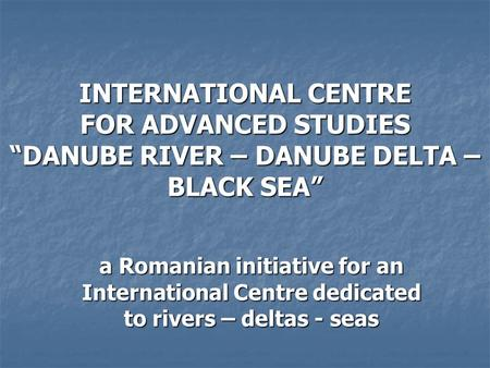 "INTERNATIONAL CENTRE FOR ADVANCED STUDIES ""DANUBE RIVER – DANUBE DELTA – BLACK SEA"" a Romanian initiative for an International Centre dedicated to rivers."
