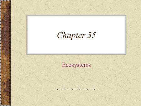 Chapter 55 Ecosystems. An ecosystem consists of all the organisms living in a community –As well as all the abiotic factors with which they interact –They.