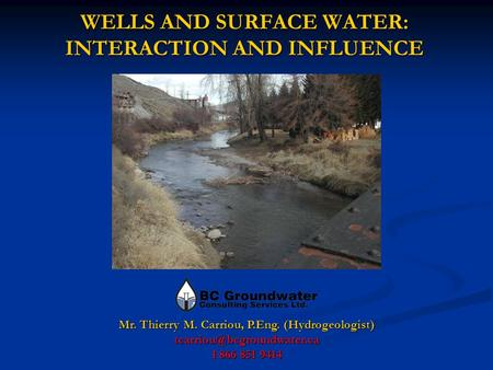 WELLS AND SURFACE WATER: INTERACTION AND INFLUENCE Mr. Thierry M. Carriou, P.Eng. (Hydrogeologist) 1 866 851 9414.