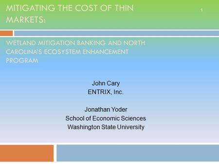 MITIGATING THE COST OF THIN MARKETS: WETLAND MITIGATION BANKING AND NORTH CAROLINA'S ECOSYSTEM ENHANCEMENT PROGRAM John Cary ENTRIX, Inc. Jonathan Yoder.