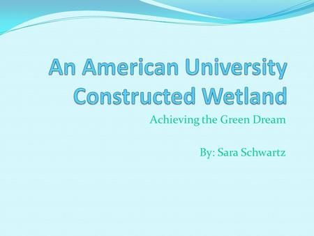 Achieving the Green Dream By: Sara Schwartz. What is a Constructed Wetland? Wastewater treatment system based on ecological systems found in natural wetlands.