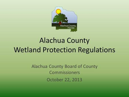 Alachua County Wetland Protection Regulations Alachua County Board of County Commissioners October 22, 2013.