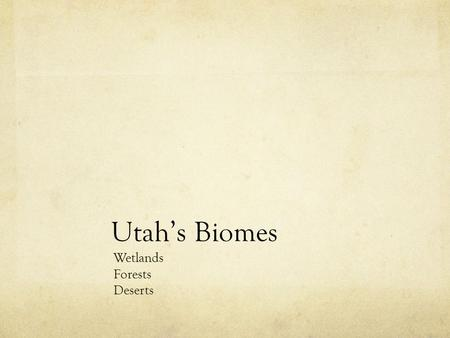 Utah's Biomes Wetlands Forests Deserts. Elevation How does elevation affect: Temperature Precipitation Plants Animals.