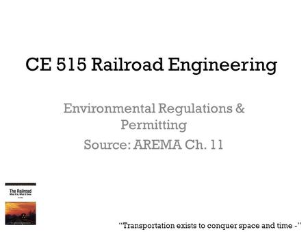 "CE 515 Railroad Engineering Environmental Regulations & Permitting Source: AREMA Ch. 11 ""Transportation exists to conquer space and time -"""