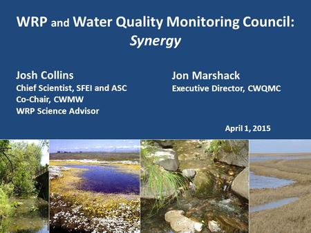 WRP and Water Quality Monitoring Council: Synergy April 1, 2015 Josh Collins Chief Scientist, SFEI and ASC Co-Chair, CWMW WRP Science Advisor Jon Marshack.