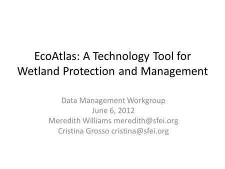 EcoAtlas: A Technology Tool for Wetland Protection and Management Data Management Workgroup June 6, 2012 Meredith Williams Cristina Grosso.