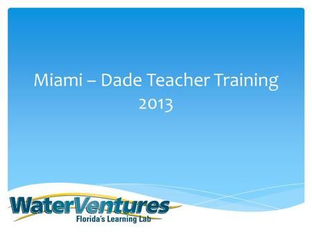 Miami – Dade Teacher Training 2013.  Welcome and Background Information on WaterVentures  Split Group  Group 1: (Truck) Student experience preview.