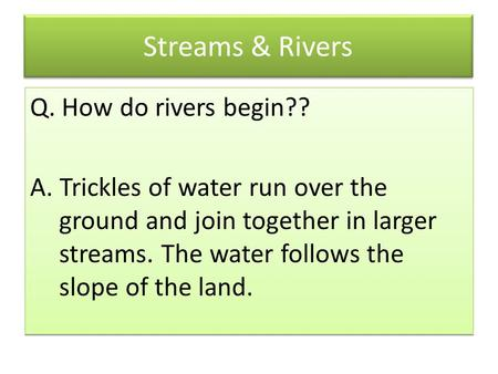 Streams & Rivers Q. How do rivers begin?? A. Trickles of water run over the ground and join together in larger streams. The water follows the slope of.