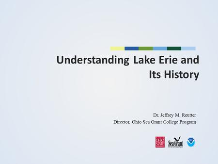 Understanding Lake Erie and Its History Dr. Jeffrey M. Reutter Director, Ohio Sea Grant College Program.