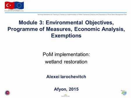Module 3: Environmental Objectives, Programme of Measures, Economic Analysis, Exemptions PoM implementation: wetland restoration Alexei Iarochevitch Afyon,