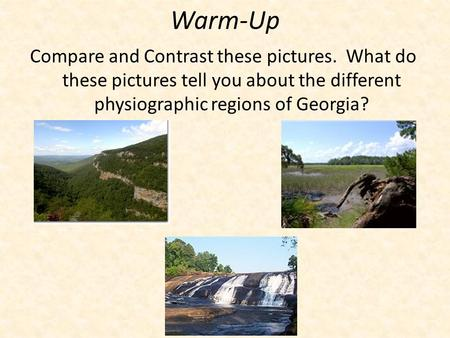 Warm-Up Compare and Contrast these pictures. What do these pictures tell you about the different physiographic regions of Georgia?