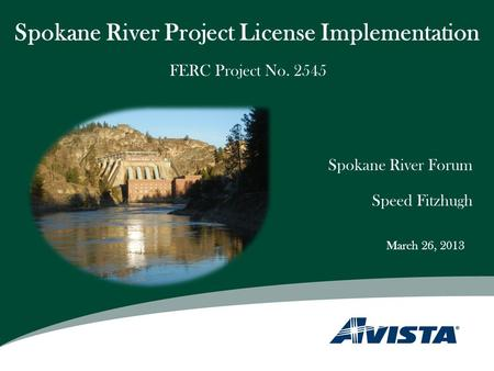 Spokane River Project License Implementation Spokane River Forum Speed Fitzhugh FERC Project No. 2545 March 26, 2013.
