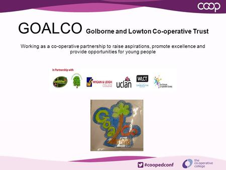 GOALCO Golborne and Lowton Co-operative Trust Working as a co-operative partnership to raise aspirations, promote excellence and provide opportunities.