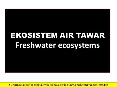 EKOSISTEM AIR TAWAR Freshwater ecosystems SUMBER: https://apesatpvhs.wikispaces.com/file/view/Freshwater+ecosystems.ppt‎