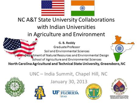 NC A&T State University Collaborations with Indian Universities in Agriculture and Environment UNC – India Summit, Chapel Hill, NC January 30, 2013 G.