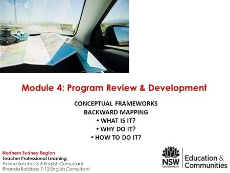 CONCEPTUAL FRAMEWORKS BACKWARD MAPPING WHAT IS IT? WHY DO IT? HOW TO DO IT? Module 4: Program Review & Development Northern Sydney Region Teacher Professional.