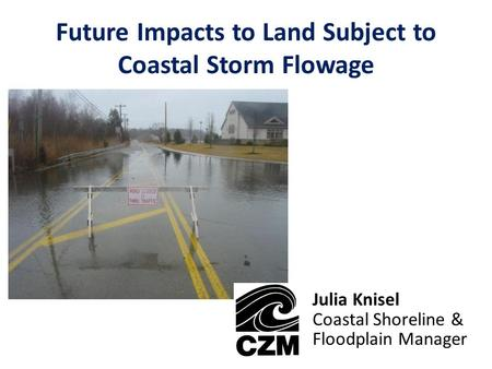 Future Impacts to Land Subject to Coastal Storm Flowage Julia Knisel Coastal Shoreline & Floodplain Manager.