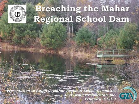 Breaching the Mahar Regional School Dam Presentation to Ralph C. Mahar Regional School Committee GZA GeoEnvironmental, Inc. February 9, 2011.