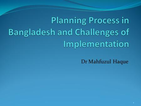Dr Mahfuzul Haque 1. Points for Discussion Planning process in Bangladesh Bottom-up versus Top-down Multi-stakeholder Integrated Sustainability Planning.