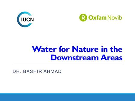 Water for Nature in the Downstream Areas DR. BASHIR AHMAD.
