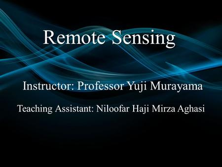 Remote Sensing Instructor: Professor Yuji Murayama Teaching Assistant: Niloofar Haji Mirza Aghasi.