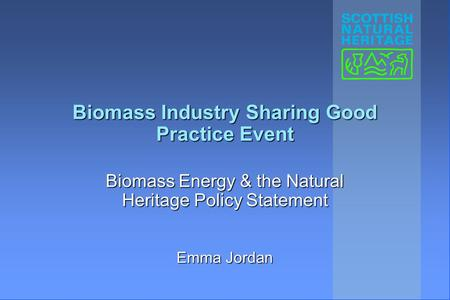 Biomass Industry Sharing Good Practice Event Biomass Energy & the Natural Heritage Policy Statement Emma Jordan.