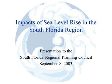 Impacts of Sea Level Rise in the South Florida Region Presentation to the South Florida Regional Planning Council September 8, 2003.