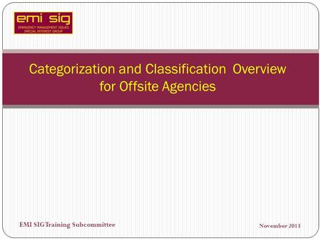 EMI SIG Training Subcommittee Categorization and Classification Overview for Offsite Agencies November 2013.