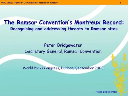 WPC 2003: Ramsar Convention's Montreux Record1 Peter Bridgewater The Ramsar Convention's Montreux Record: Recognising and addressing threats to Ramsar.