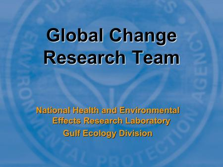 Global Change Research Team National Health and Environmental Effects Research Laboratory Gulf Ecology Division.