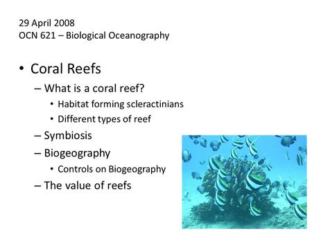 Coral Reefs – What is a coral reef? Habitat forming scleractinians Different types of reef – Symbiosis – Biogeography Controls on Biogeography – The value.