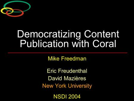 Democratizing Content Publication with Coral Mike Freedman Eric Freudenthal David Mazières New York University NSDI 2004.
