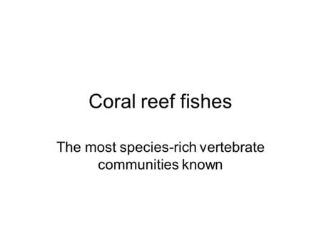 Coral reef fishes The most species-rich vertebrate communities known.