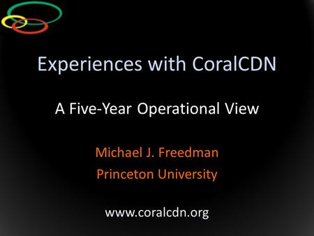 Experiences with CoralCDN A Five-Year Operational View Michael J. Freedman Princeton University www.coralcdn.org.